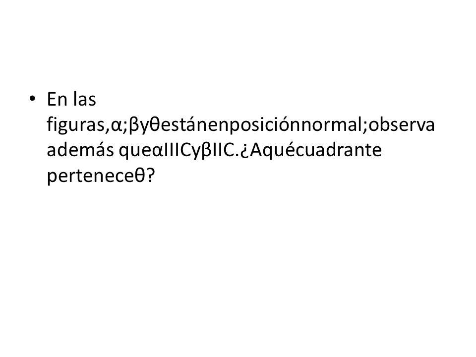 En las figuras,α;βyθestánenposiciónnormal;observa además queαIIICyβIIC