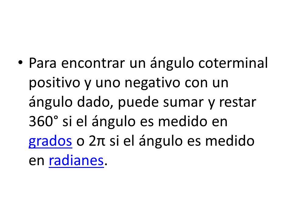 Para encontrar un ángulo coterminal positivo y uno negativo con un ángulo dado, puede sumar y restar 360° si el ángulo es medido en grados o 2π si el ángulo es medido en radianes.