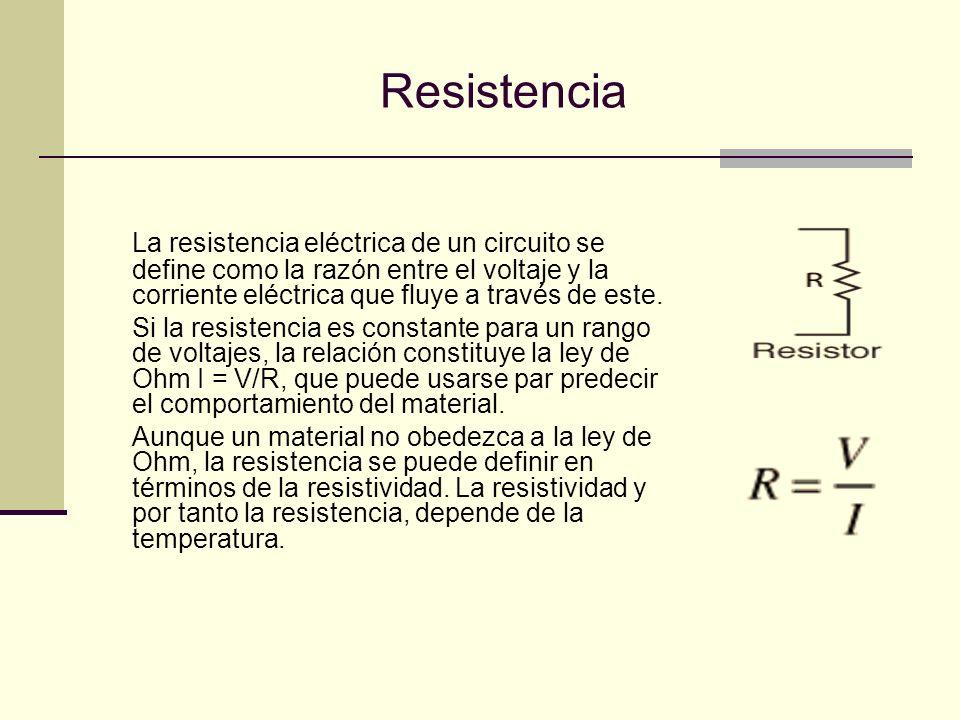 Resistencia La resistencia eléctrica de un circuito se define como la razón entre el voltaje y la corriente eléctrica que fluye a través de este.
