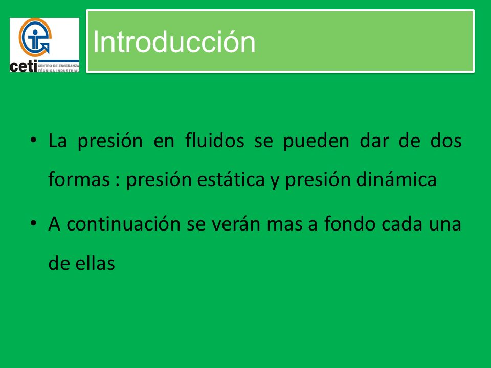 Introducción La presión en fluidos se pueden dar de dos formas : presión estática y presión dinámica.