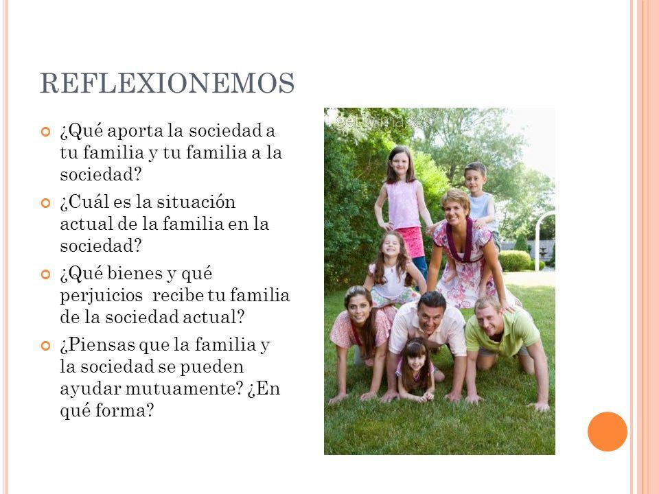 REFLEXIONEMOS ¿Qué aporta la sociedad a tu familia y tu familia a la sociedad ¿Cuál es la situación actual de la familia en la sociedad
