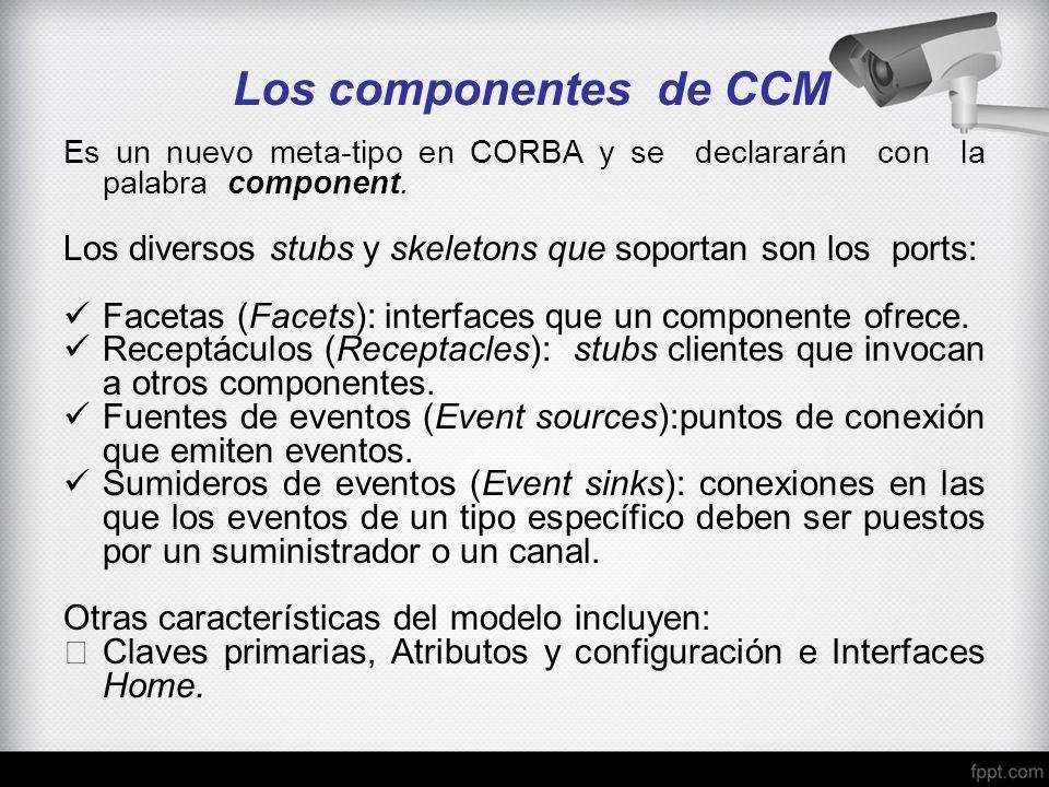Los componentes de CCM Es un nuevo meta-tipo en CORBA y se declararán con la palabra component.