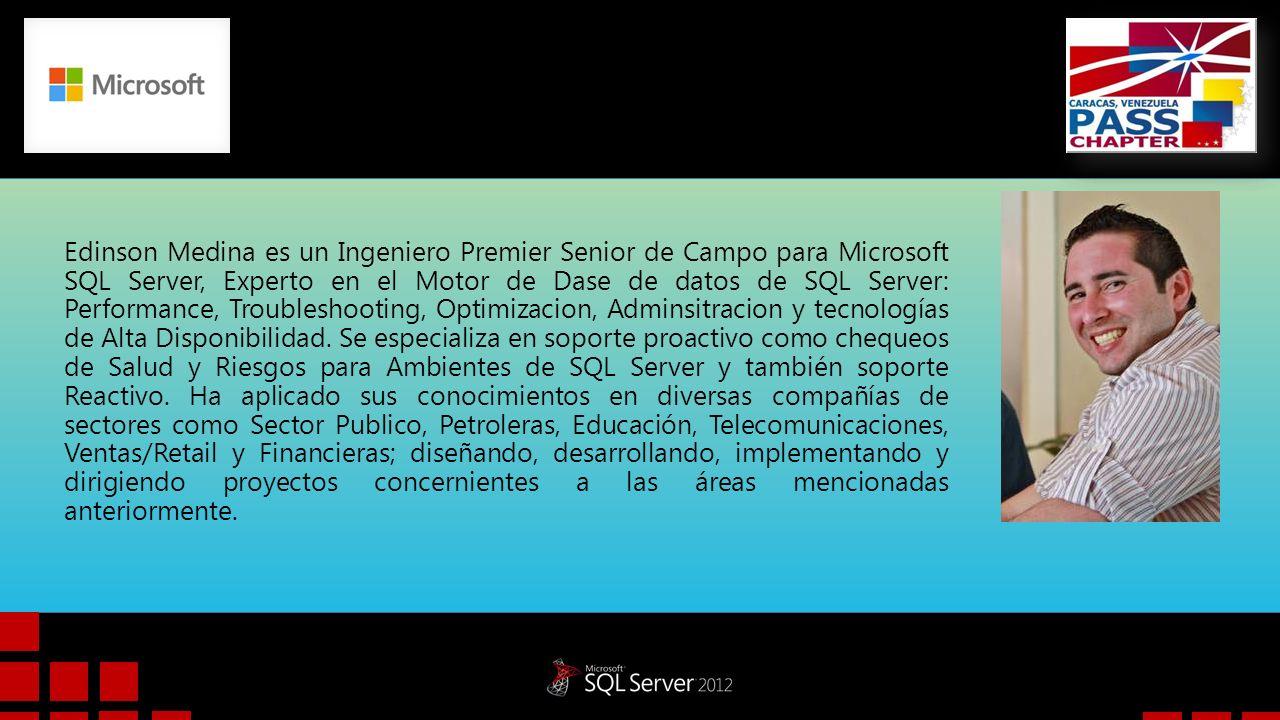 Edinson Medina es un Ingeniero Premier Senior de Campo para Microsoft SQL Server, Experto en el Motor de Dase de datos de SQL Server: Performance, Troubleshooting, Optimizacion, Adminsitracion y tecnologías de Alta Disponibilidad.
