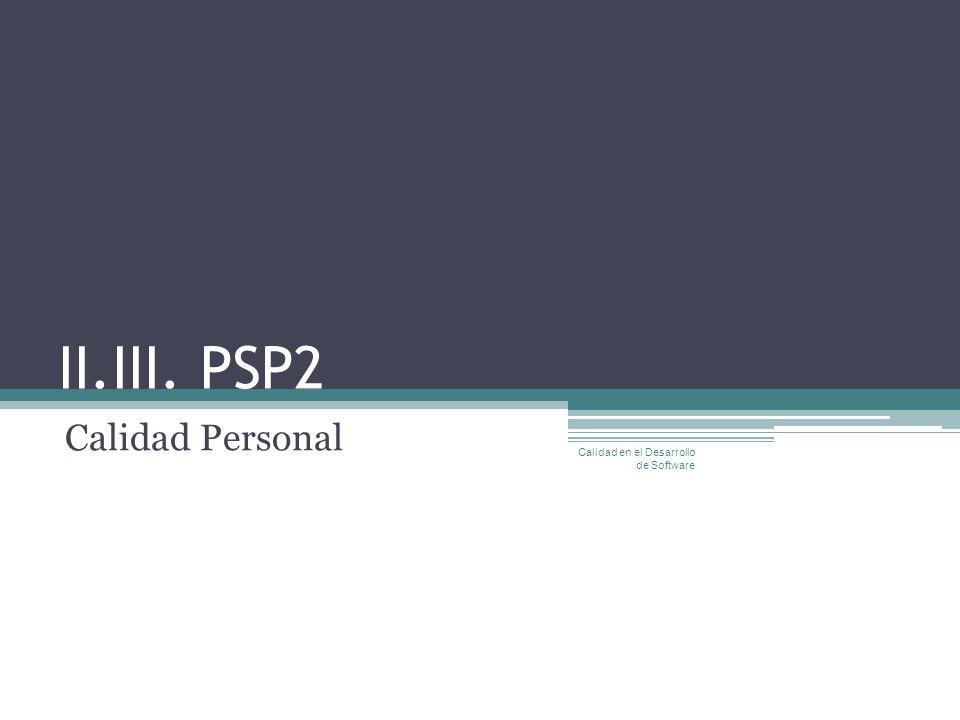 II.III. PSP2 Calidad Personal Calidad en el Desarrollo de Software