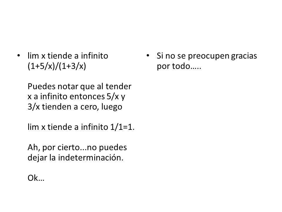 lim x tiende a infinito (1+5/x)/(1+3/x) Puedes notar que al tender x a infinito entonces 5/x y 3/x tienden a cero, luego lim x tiende a infinito 1/1=1. Ah, por cierto...no puedes dejar la indeterminación. Ok…
