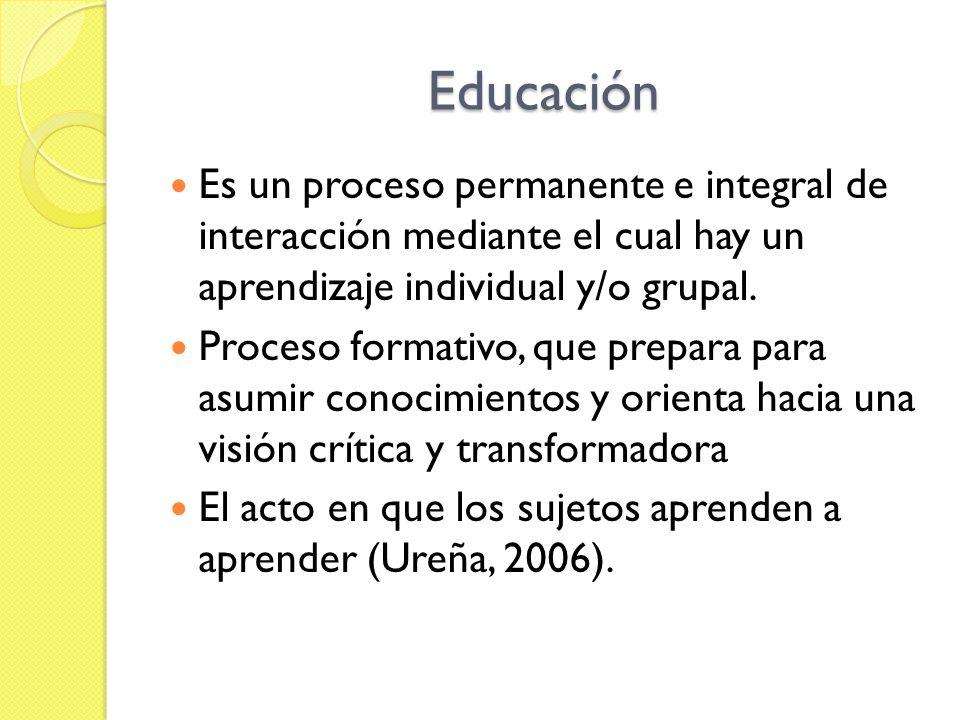 Educación Es un proceso permanente e integral de interacción mediante el cual hay un aprendizaje individual y/o grupal.