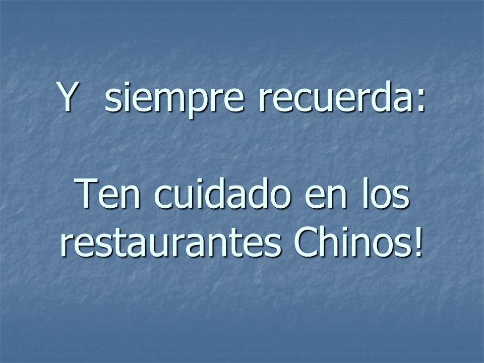 Y siempre recuerda: Ten cuidado en los restaurantes Chinos!