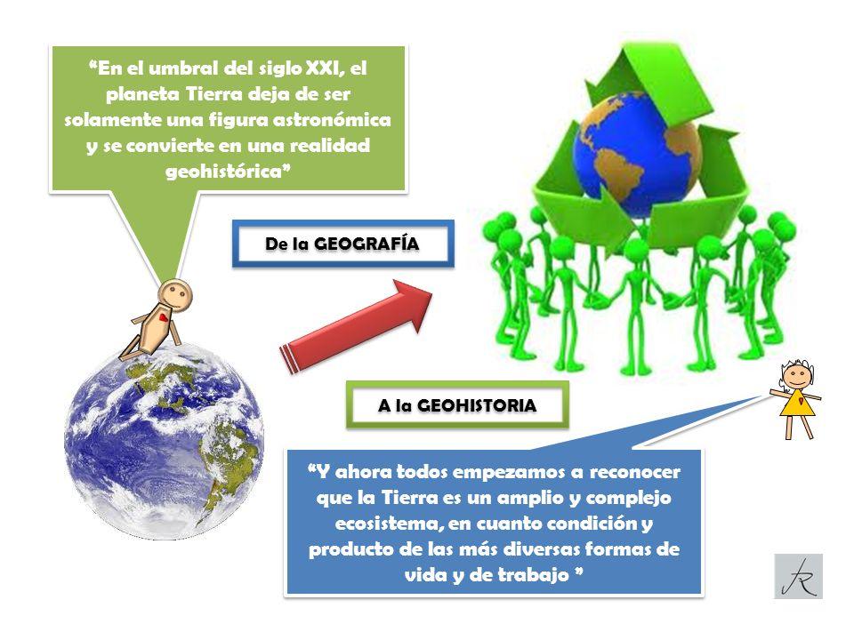 En el umbral del siglo XXI, el planeta Tierra deja de ser solamente una figura astronómica y se convierte en una realidad geohistórica