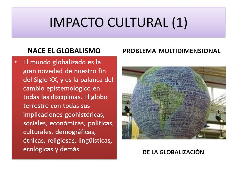 IMPACTO CULTURAL (1) NACE EL GLOBALISMO PROBLEMA MULTIDIMENSIONAL