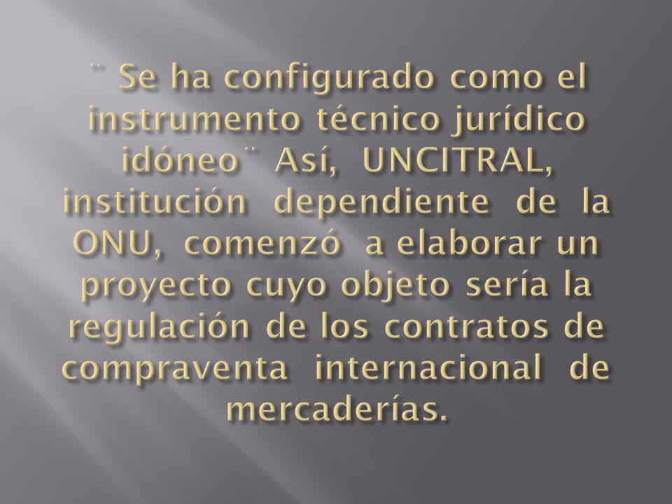 ¨ Se ha configurado como el instrumento técnico jurídico idóneo¨ Así, UNCITRAL, institución dependiente de la ONU, comenzó a elaborar un proyecto cuyo objeto sería la regulación de los contratos de compraventa internacional de mercaderías.