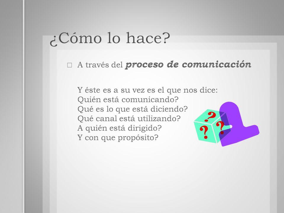 ¿Cómo lo hace A través del proceso de comunicación