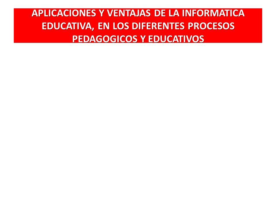 APLICACIONES Y VENTAJAS DE LA INFORMATICA EDUCATIVA, EN LOS DIFERENTES PROCESOS PEDAGOGICOS Y EDUCATIVOS