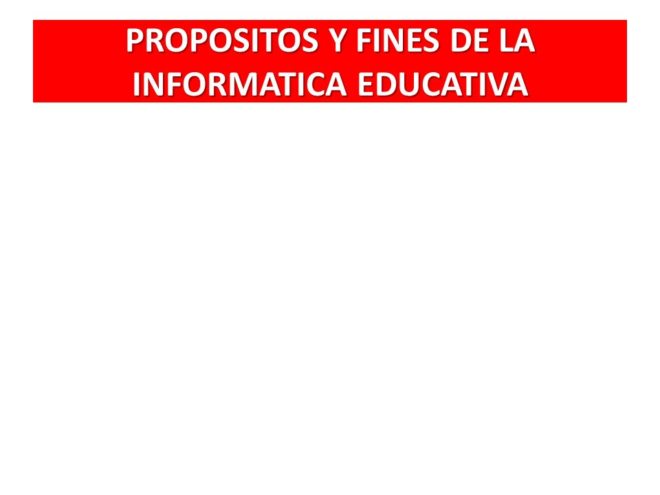 PROPOSITOS Y FINES DE LA INFORMATICA EDUCATIVA