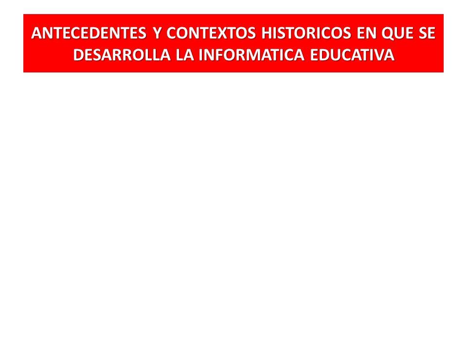 ANTECEDENTES Y CONTEXTOS HISTORICOS EN QUE SE DESARROLLA LA INFORMATICA EDUCATIVA