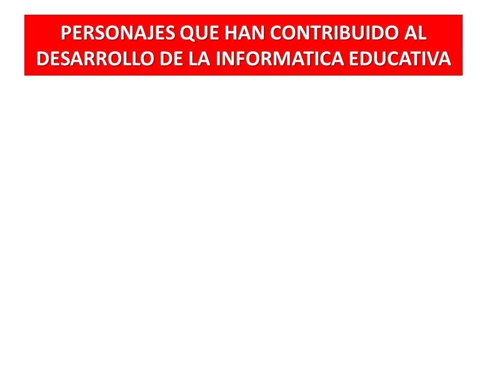 PERSONAJES QUE HAN CONTRIBUIDO AL DESARROLLO DE LA INFORMATICA EDUCATIVA