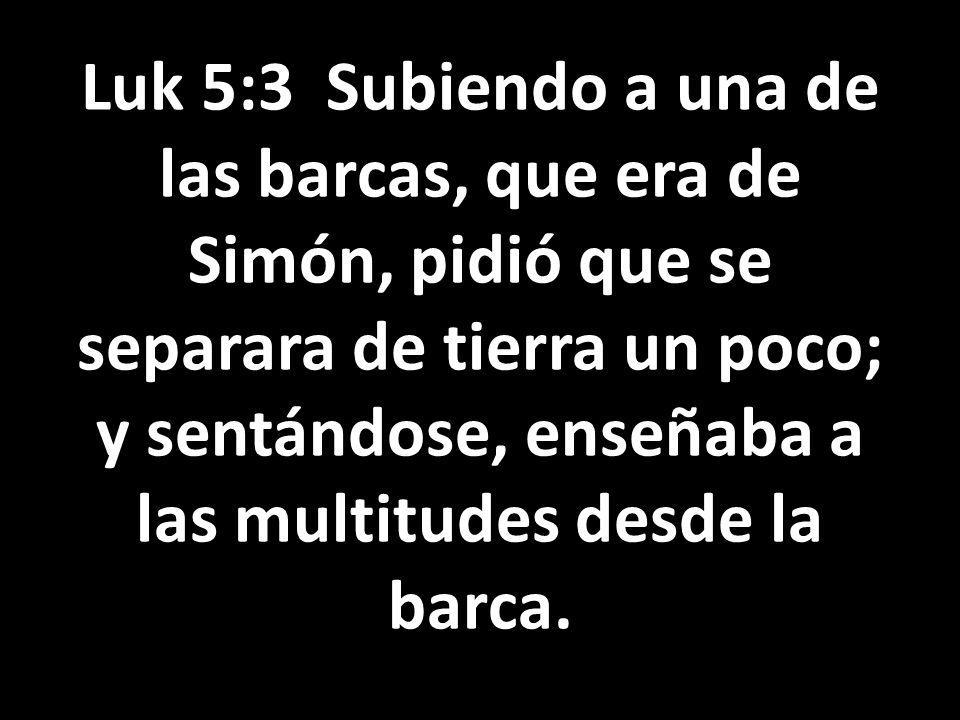 Luk 5:3 Subiendo a una de las barcas, que era de Simón, pidió que se separara de tierra un poco; y sentándose, enseñaba a las multitudes desde la barca.