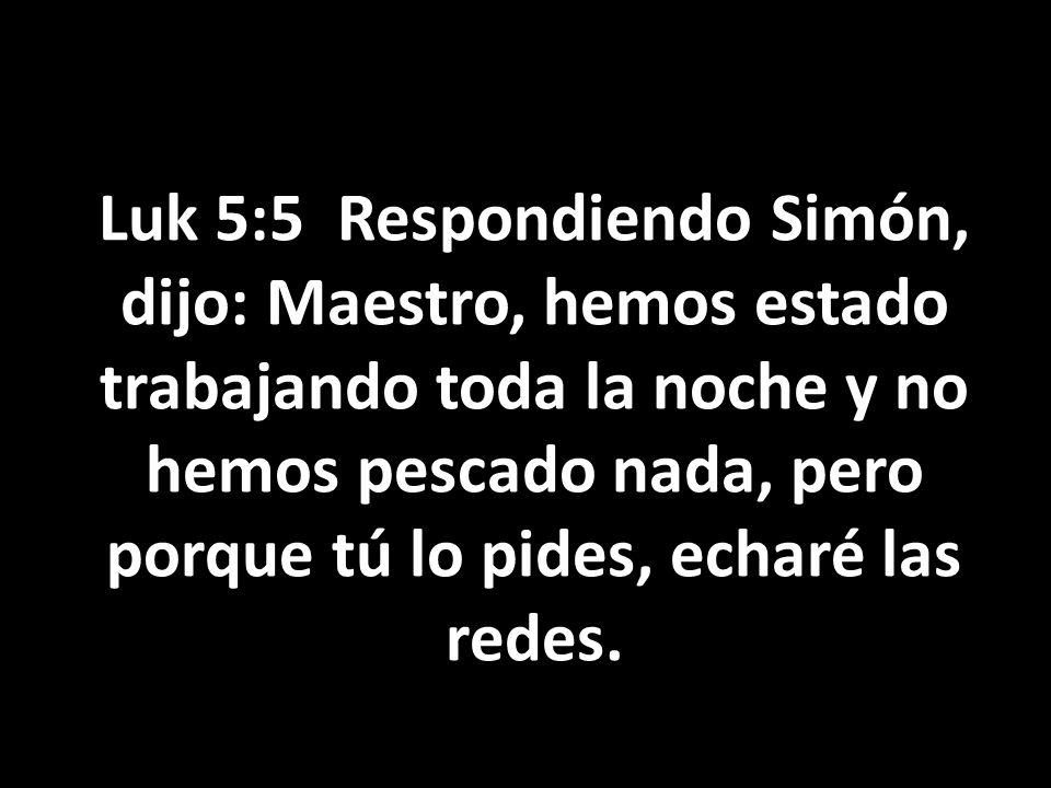Luk 5:5 Respondiendo Simón, dijo: Maestro, hemos estado trabajando toda la noche y no hemos pescado nada, pero porque tú lo pides, echaré las redes.