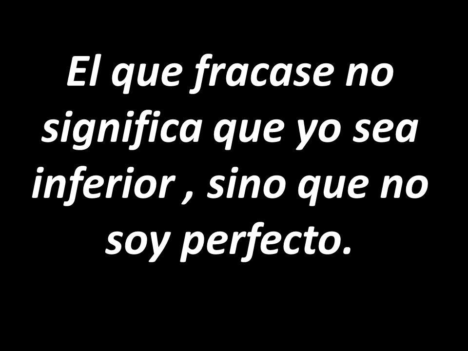 El que fracase no significa que yo sea inferior , sino que no soy perfecto.