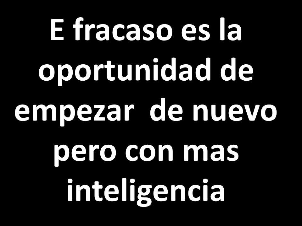 E fracaso es la oportunidad de empezar de nuevo pero con mas inteligencia