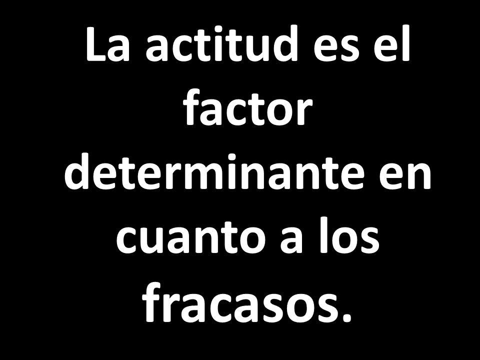 La actitud es el factor determinante en cuanto a los fracasos.