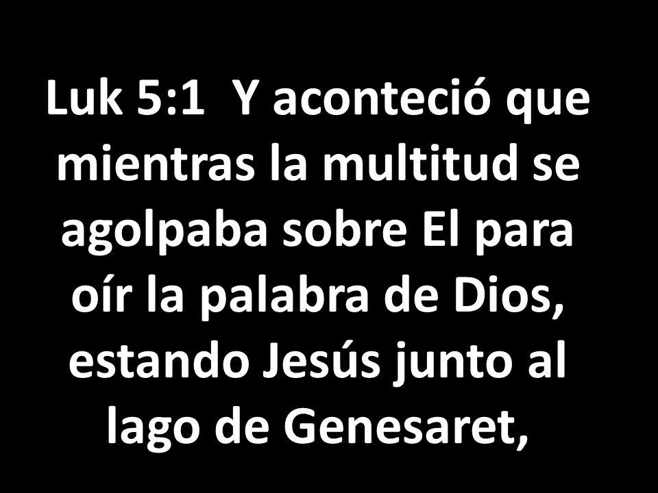 Luk 5:1 Y aconteció que mientras la multitud se agolpaba sobre El para oír la palabra de Dios, estando Jesús junto al lago de Genesaret,