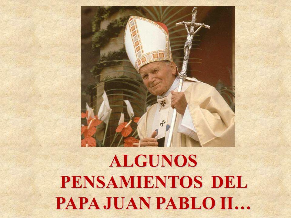 ALGUNOS PENSAMIENTOS DEL PAPA JUAN PABLO II…