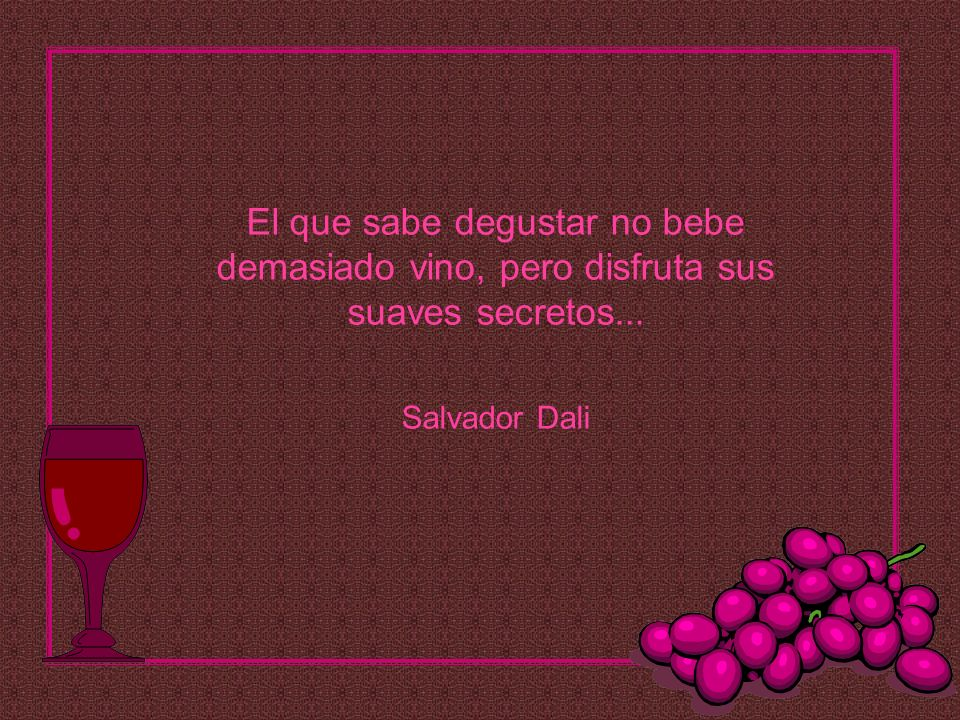 El que sabe degustar no bebe demasiado vino, pero disfruta sus suaves secretos... Salvador Dali