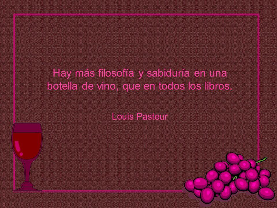 Hay más filosofía y sabiduría en una botella de vino, que en todos los libros. Louis Pasteur