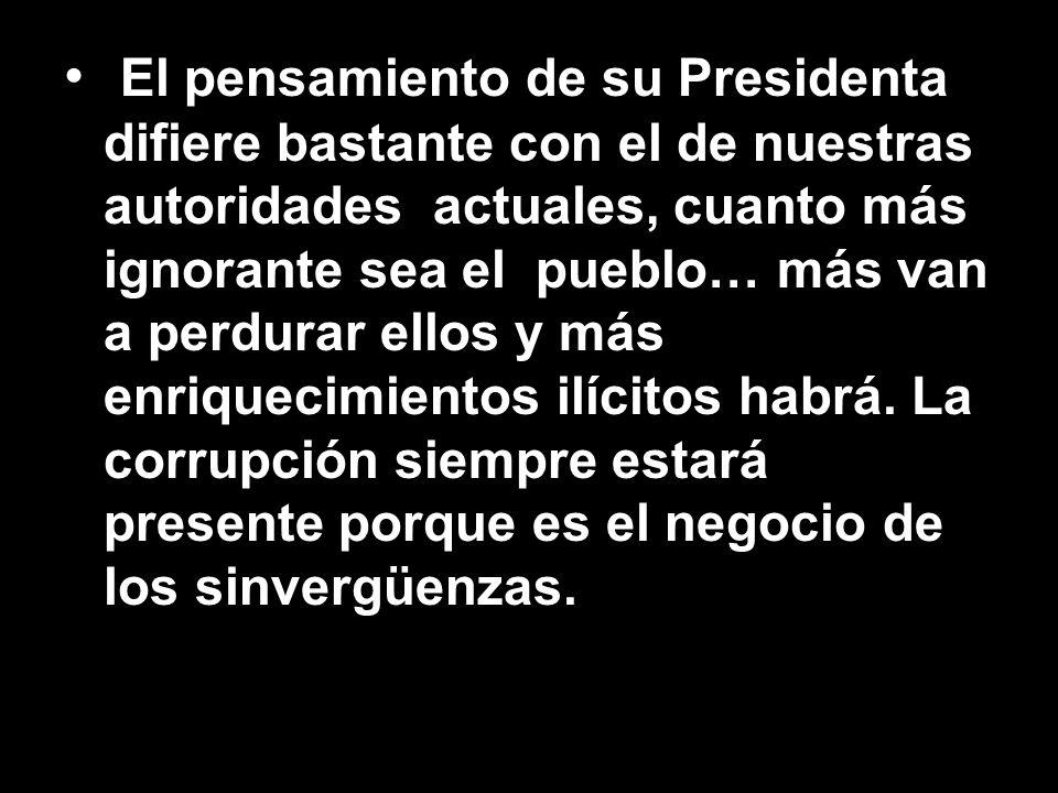 El pensamiento de su Presidenta difiere bastante con el de nuestras autoridades actuales, cuanto más ignorante sea el pueblo… más van a perdurar ellos y más enriquecimientos ilícitos habrá.
