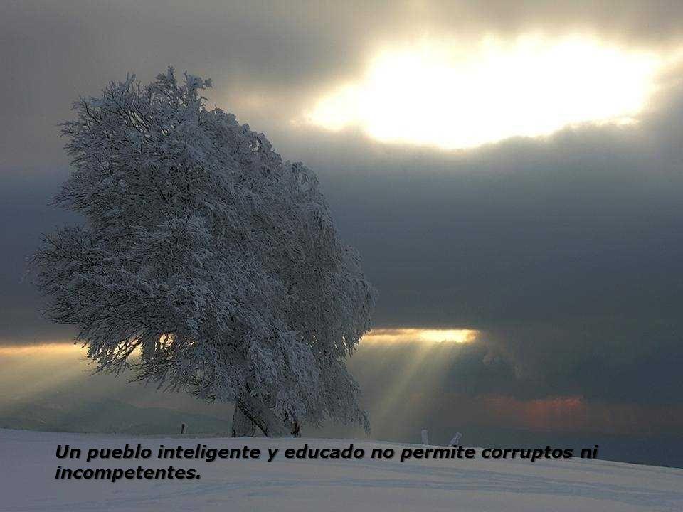 Un pueblo inteligente y educado no permite corruptos ni incompetentes.