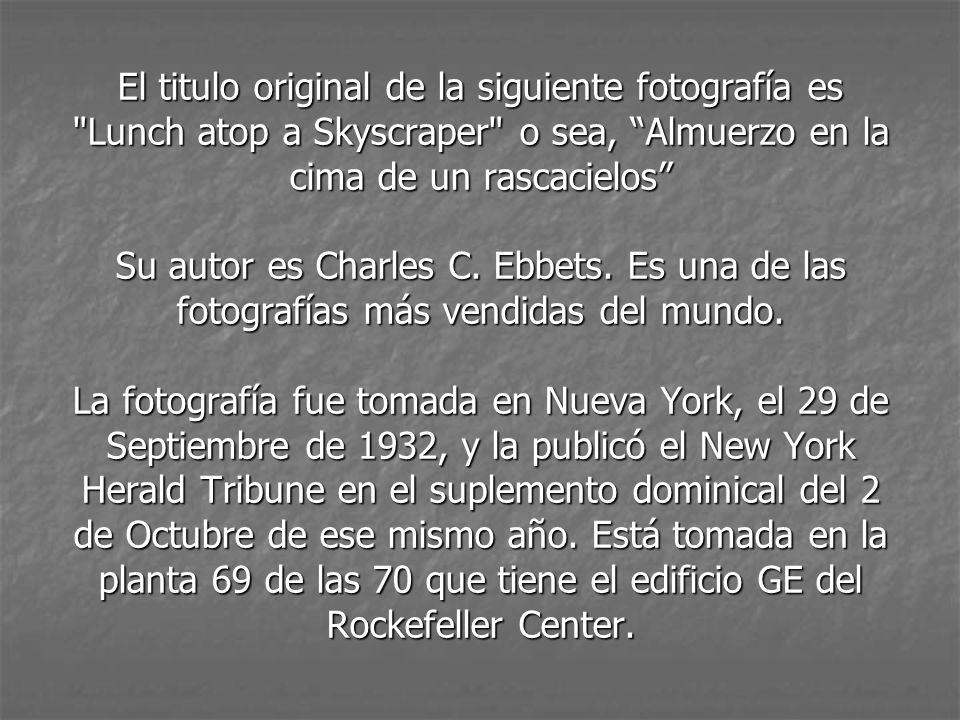 El titulo original de la siguiente fotografía es Lunch atop a Skyscraper o sea, Almuerzo en la cima de un rascacielos Su autor es Charles C.