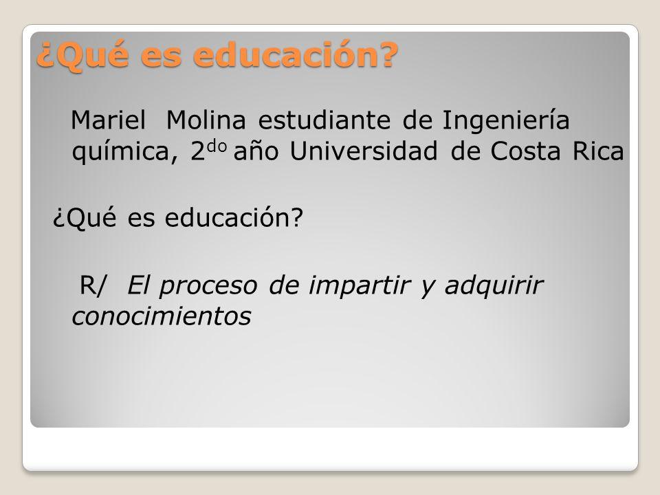 ¿Qué es educación Mariel Molina estudiante de Ingeniería química, 2do año Universidad de Costa Rica.