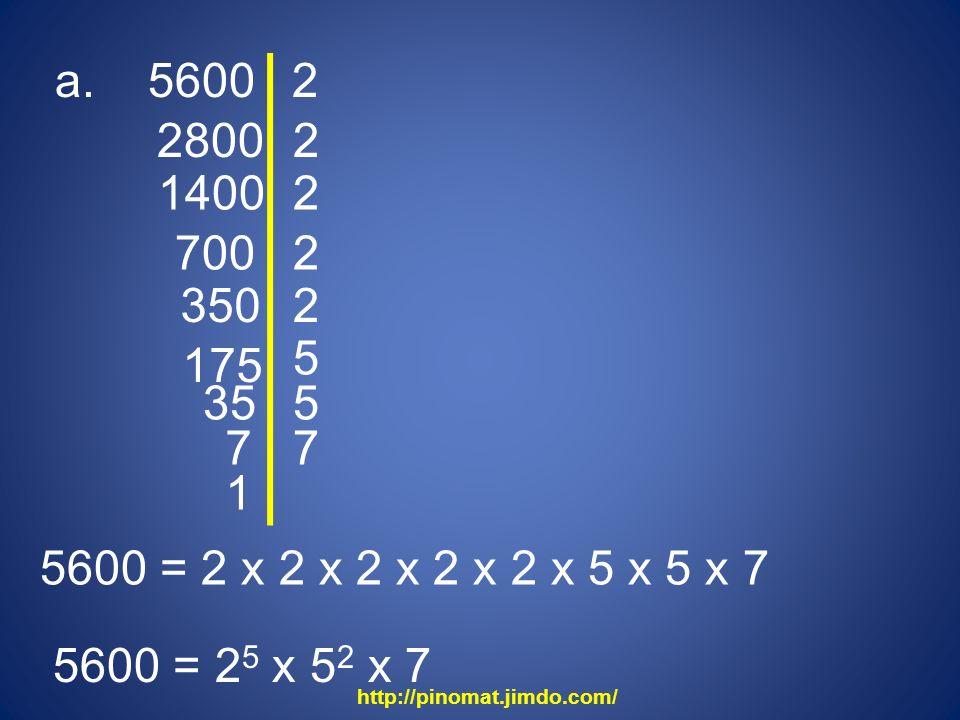 a. 5600 2. 2800. 2. 1400. 2. 700. 2. 350. 2. 5. 175. 35. 5. 7. 7. 1. 5600 = 2 x 2 x 2 x 2 x 2 x 5 x 5 x 7.