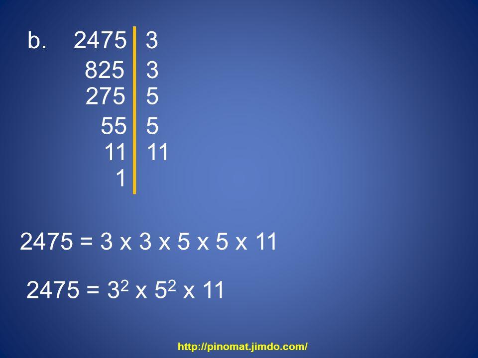 b. 2475 3. 825. 3. 275. 5. 55. 5. 11. 11. 1. 2475 = 3 x 3 x 5 x 5 x 11. 2475 = 32 x 52 x 11.