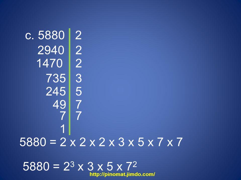 c. 5880 2. 2940. 2. 1470. 2. 735. 3. 245. 5. 49. 7. 7. 7. 1. 5880 = 2 x 2 x 2 x 3 x 5 x 7 x 7.