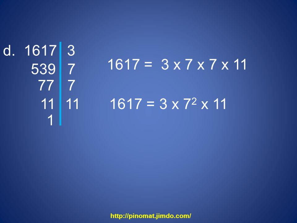 d. 1617 3 1617 = 3 x 7 x 7 x 11 539 7 77 7 11 11 1617 = 3 x 72 x 11 1 http://pinomat.jimdo.com/