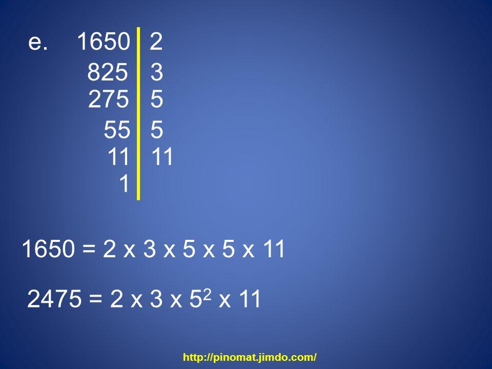 e. 1650 2. 825. 3. 275. 5. 55. 5. 11. 11. 1. 1650 = 2 x 3 x 5 x 5 x 11. 2475 = 2 x 3 x 52 x 11.