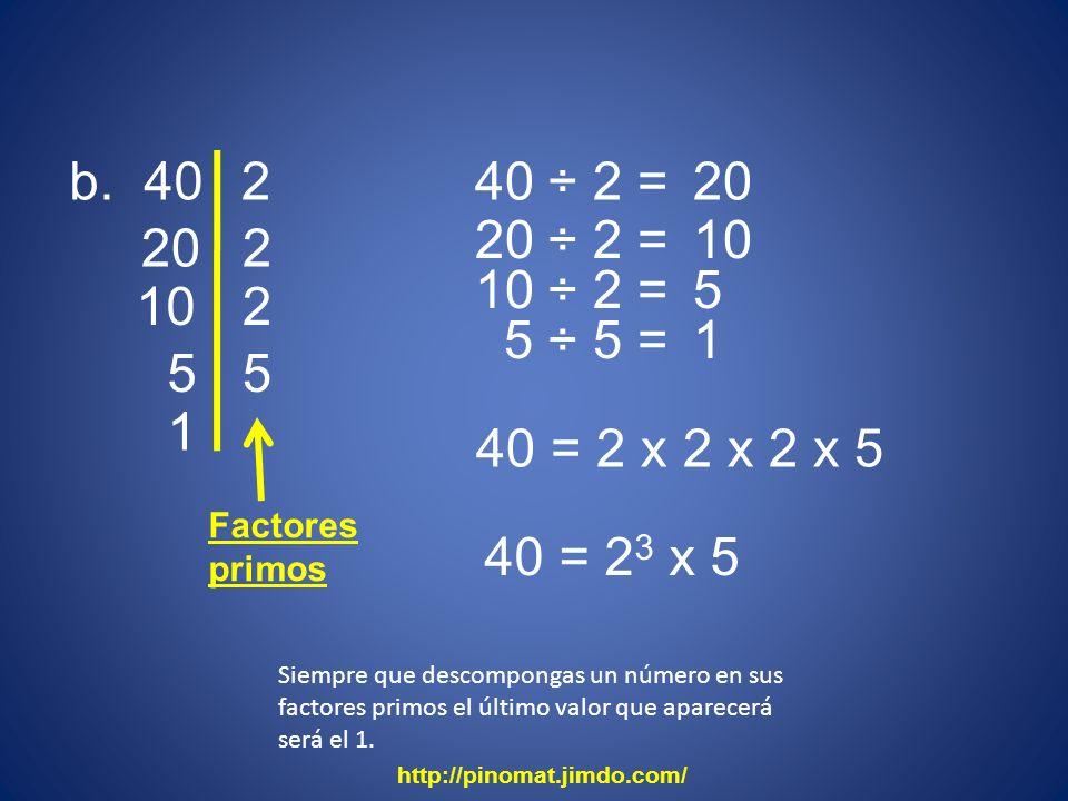 b. 40 2. 40 ÷ 2 = 20. 20 ÷ 2 = 10. 20. 2. 10 ÷ 2 = 5. 10. 2. 5 ÷ 5 = 1. 5. 5. 1. 40 = 2 x 2 x 2 x 5.