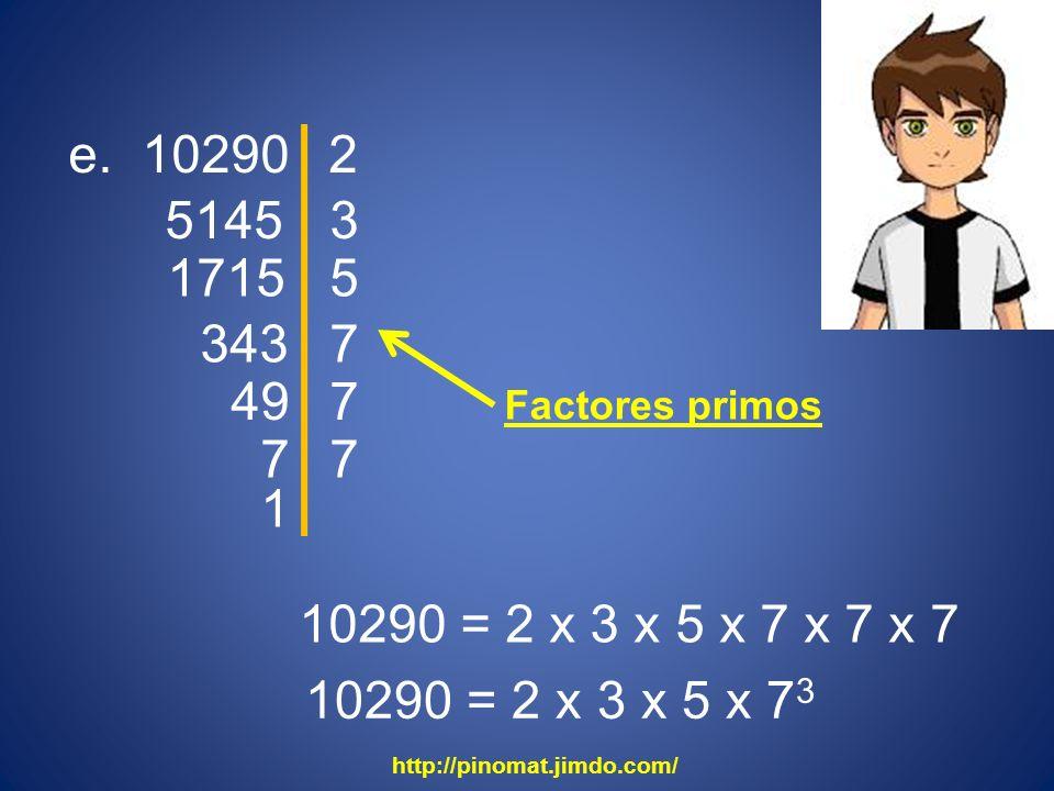 e. 10290 2. 5145. 3. 1715. 5. 343. 7. 49. 7. Factores primos. 7. 7. 1. 10290 = 2 x 3 x 5 x 7 x 7 x 7.