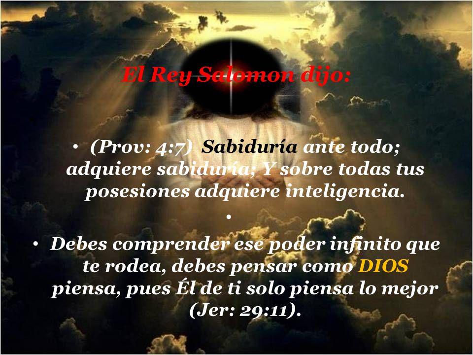 El Rey Salomon dijo: (Prov: 4:7) Sabiduría ante todo; adquiere sabiduría; Y sobre todas tus posesiones adquiere inteligencia.