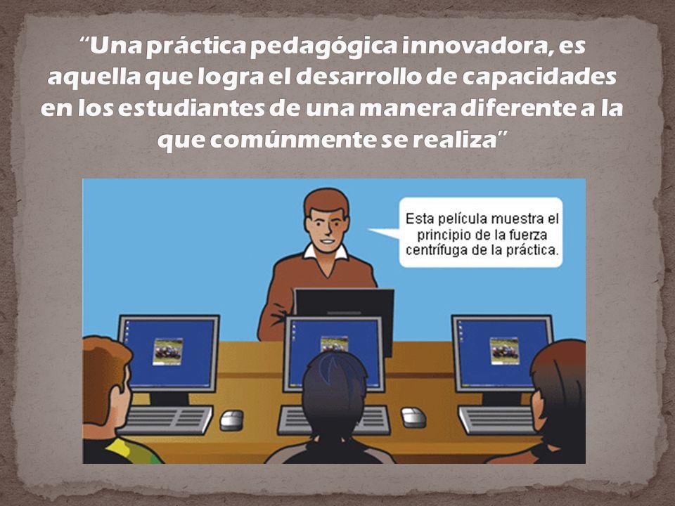 Una práctica pedagógica innovadora, es aquella que logra el desarrollo de capacidades en los estudiantes de una manera diferente a la que comúnmente se realiza
