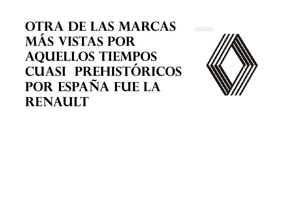 OTRA DE LAS MARCAS MÁS VISTAS POR AQUELLOS TIEMPOS CUASI PREHISTÓRICOS POR ESPAÑA FUE LA RENAULT