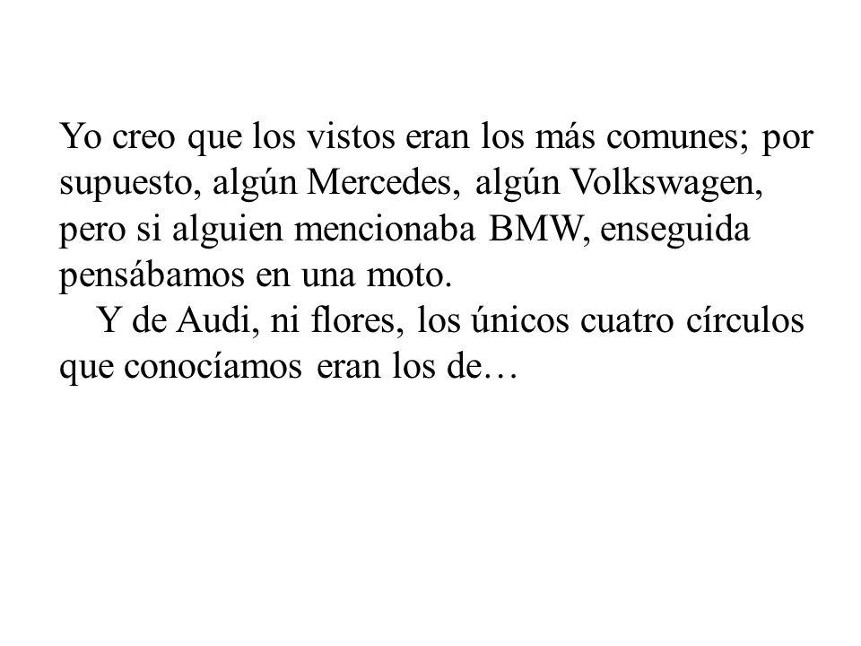 Yo creo que los vistos eran los más comunes; por supuesto, algún Mercedes, algún Volkswagen, pero si alguien mencionaba BMW, enseguida pensábamos en una moto.