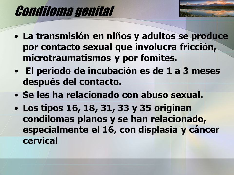 Condiloma genital La transmisión en niños y adultos se produce por contacto sexual que involucra fricción, microtraumatismos y por fomites.
