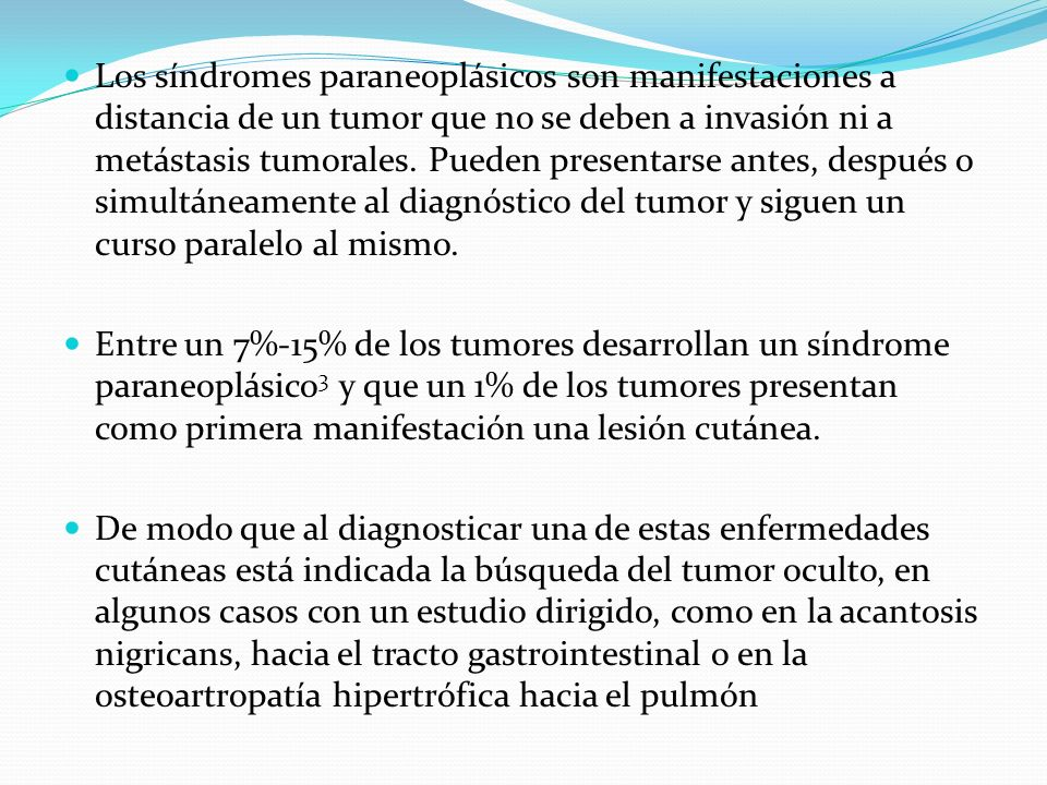 Los síndromes paraneoplásicos son manifestaciones a distancia de un tumor que no se deben a invasión ni a metástasis tumorales. Pueden presentarse antes, después o simultáneamente al diagnóstico del tumor y siguen un curso paralelo al mismo.