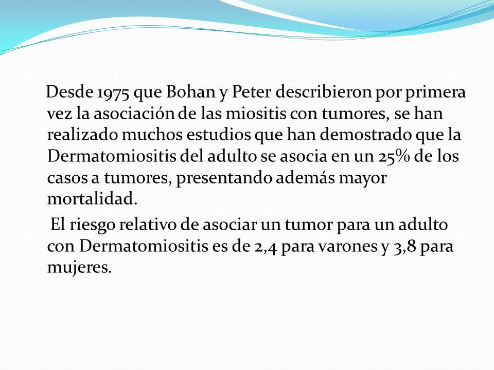 Desde 1975 que Bohan y Peter describieron por primera vez la asociación de las miositis con tumores, se han realizado muchos estudios que han demostrado que la Dermatomiositis del adulto se asocia en un 25% de los casos a tumores, presentando además mayor mortalidad.
