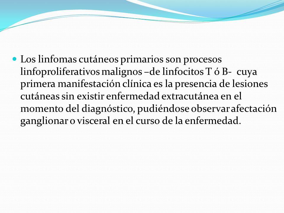 Los linfomas cutáneos primarios son procesos linfoproliferativos malignos –de linfocitos T ó B- cuya primera manifestación clínica es la presencia de lesiones cutáneas sin existir enfermedad extracutánea en el momento del diagnóstico, pudiéndose observar afectación ganglionar o visceral en el curso de la enfermedad.