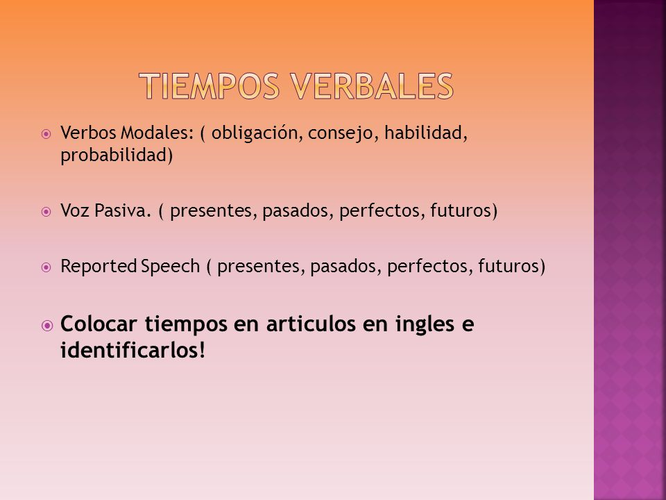 Tiempos Verbales Verbos Modales: ( obligación, consejo, habilidad, probabilidad) Voz Pasiva. ( presentes, pasados, perfectos, futuros)