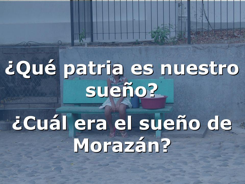 ¿Qué patria es nuestro sueño ¿Cuál era el sueño de Morazán
