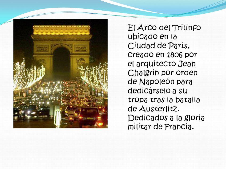 El Arco del Triunfo ubicado en la Ciudad de París, creado en 1806 por el arquitecto Jean Chalgrin por orden de Napoleón para dedicárselo a su tropa tras la batalla de Austerlitz.